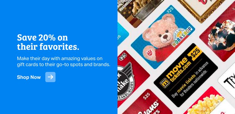 Save 20% on their favorites. Make their day with amazing values on gift cards to their go-to spots and brands. Shop Now.