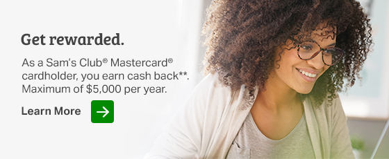 As a Sam's Club Mastercard cardholder, you can earn cash back. Maximum of 5,000 dollars per year. See details.