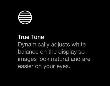 True Tone dynamically adjusts white balance on the display, so images look natural and are easier on your eyes.