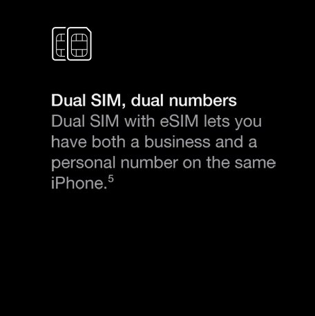 Dual SIM with e SIM lets you have both a business and a personal number on the same iPhone.