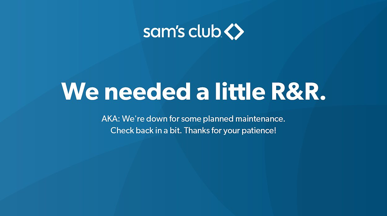 Sam's Club - We needed a little R&R.  AKA: We're down for some planned maintenance. Check back in a bit. Thanks for your patience!