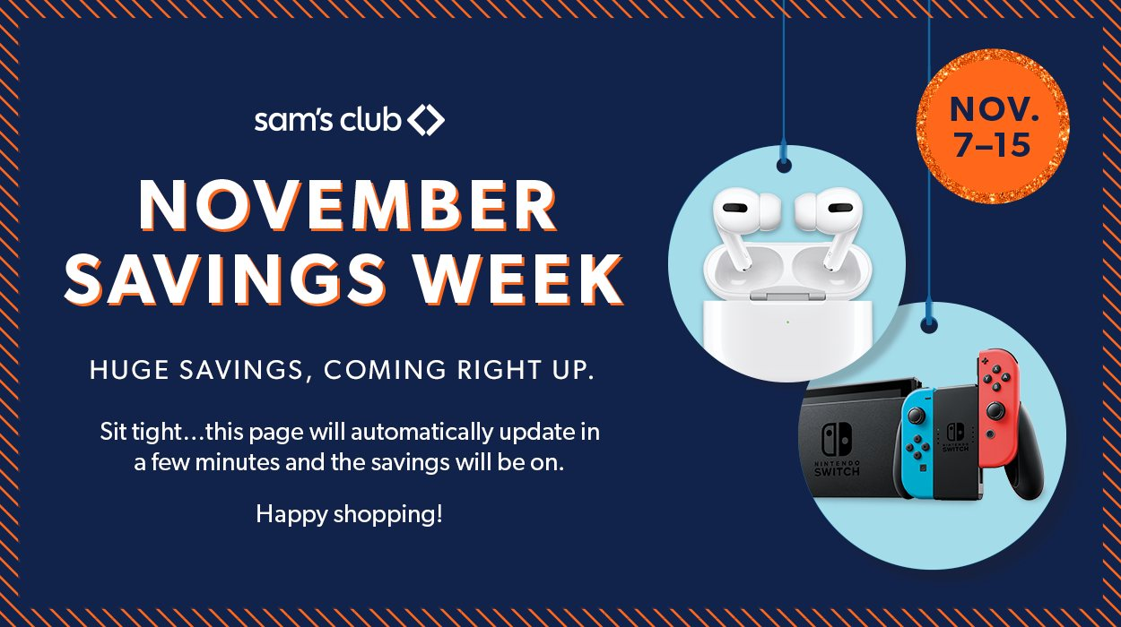 SamsClub - November Savings Week - Huge Savings, Coming Right Up. Sit tight, this page will automatically update in a few minutes and the savings will be on. Happy shopping!
